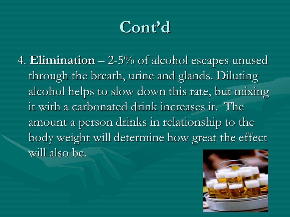 Cont'd 4. Elimination – 2-5% of alcohol escapes unused through the breath, urine and glands. Diluting alcohol helps to slow down this rate, but mixing