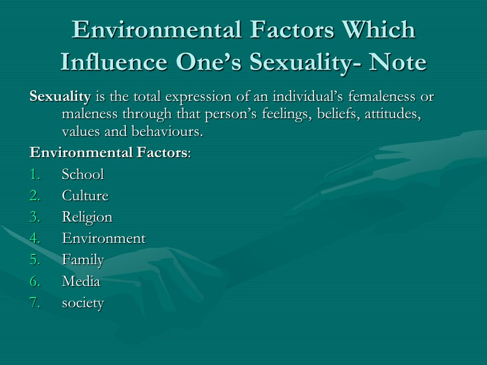 Environmental Factors Which Influence One's Sexuality- Note Sexuality is the total expression of an individual's femaleness or maleness through that person's feelings, beliefs, attitudes, values and behaviours.