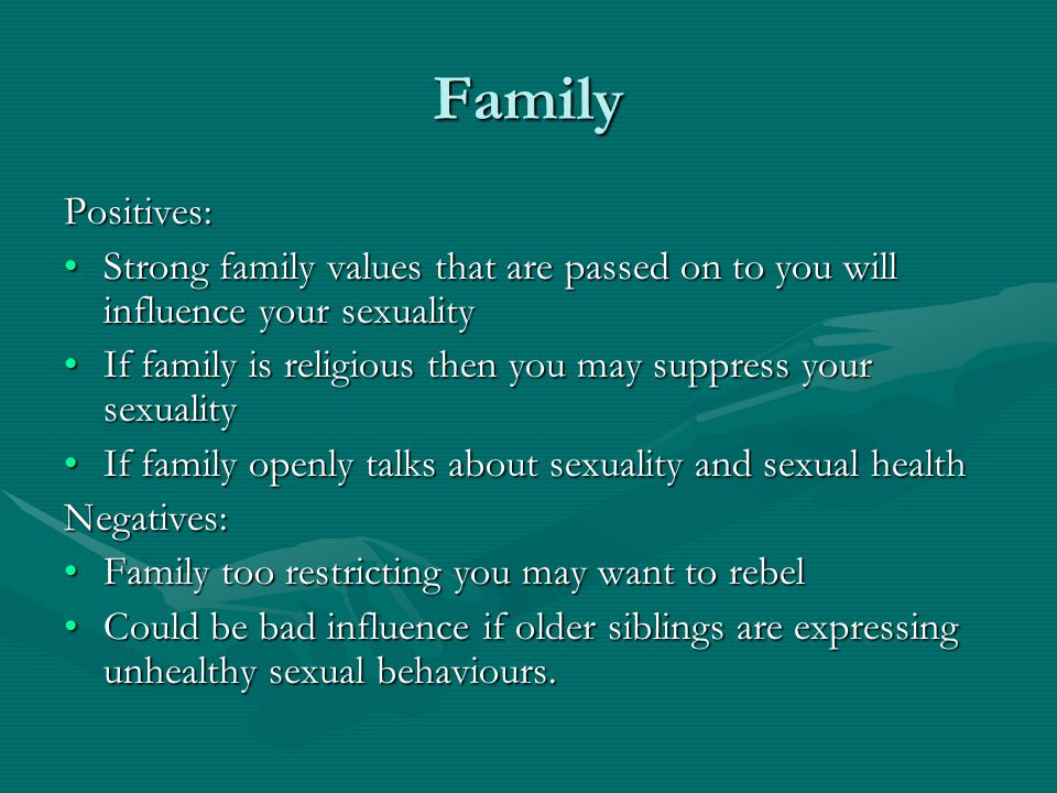 Family Positives: Strong family values that are passed on to you will influence your sexualityStrong family values that are passed on to you will influence your sexuality If family is religious then you may suppress your sexualityIf family is religious then you may suppress your sexuality If family openly talks about sexuality and sexual healthIf family openly talks about sexuality and sexual healthNegatives: Family too restricting you may want to rebelFamily too restricting you may want to rebel Could be bad influence if older siblings are expressing unhealthy sexual behaviours.Could be bad influence if older siblings are expressing unhealthy sexual behaviours.
