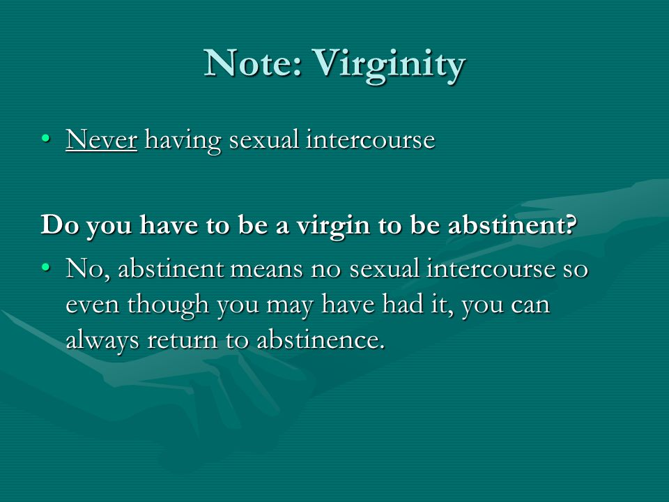 Note: Virginity Never having sexual intercourseNever having sexual intercourse Do you have to be a virgin to be abstinent? No, abstinent means no sexu