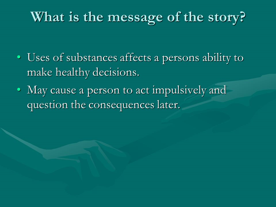 What is the message of the story? Uses of substances affects a persons ability to make healthy decisions.Uses of substances affects a persons ability