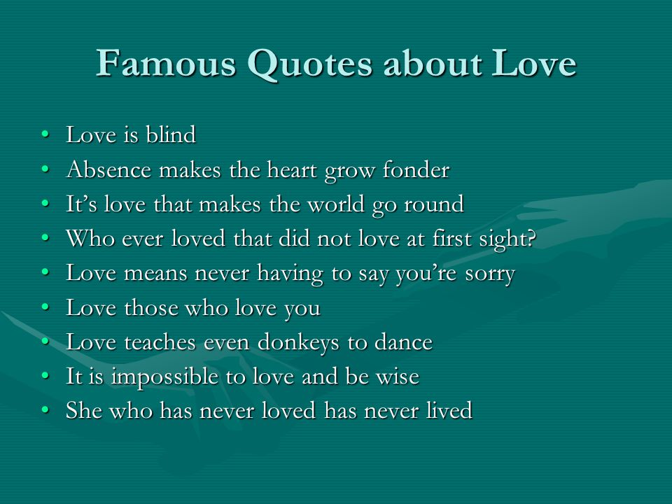 Famous Quotes about Love Love is blindLove is blind Absence makes the heart grow fonderAbsence makes the heart grow fonder It's love that makes the world go roundIt's love that makes the world go round Who ever loved that did not love at first sight Who ever loved that did not love at first sight.