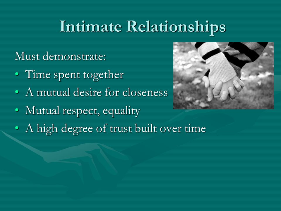 Intimate Relationships Intimate Relationships Must demonstrate: Time spent togetherTime spent together A mutual desire for closenessA mutual desire for closeness Mutual respect, equalityMutual respect, equality A high degree of trust built over timeA high degree of trust built over time