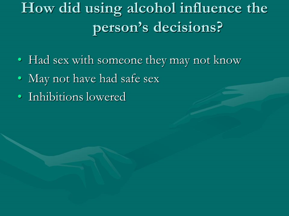 How did using alcohol influence the person's decisions? Had sex with someone they may not knowHad sex with someone they may not know May not have had