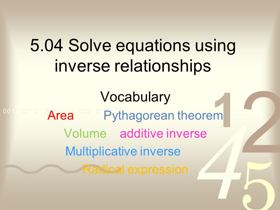 5.04 Solve equations using inverse relationships Vocabulary AreaPythagorean theorem Volumeadditive inverse Multiplicative inverse Radical expression