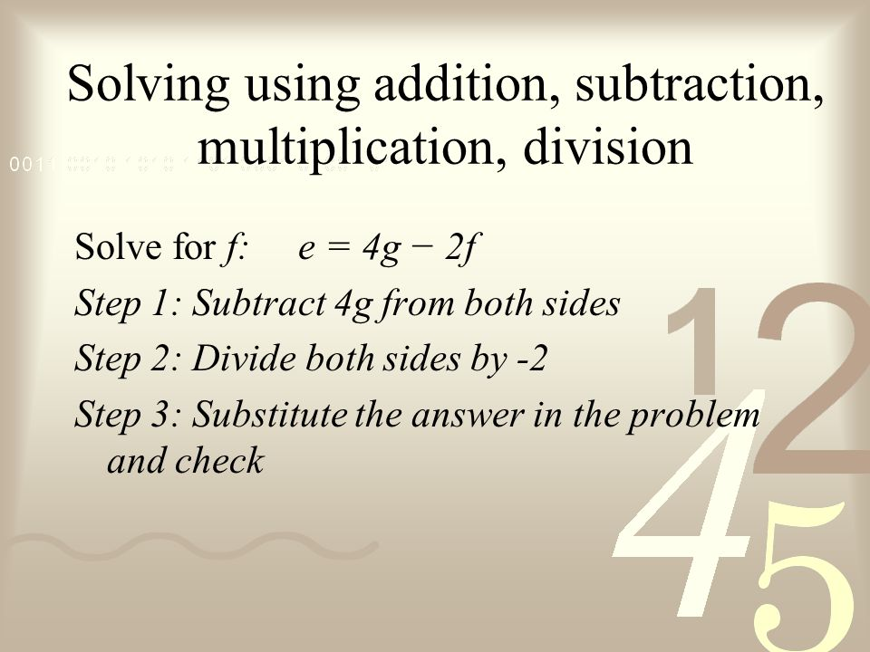 Solving using addition, subtraction, multiplication, division Solve for f: e = 4g − 2f Step 1: Subtract 4g from both sides Step 2: Divide both sides by -2 Step 3: Substitute the answer in the problem and check