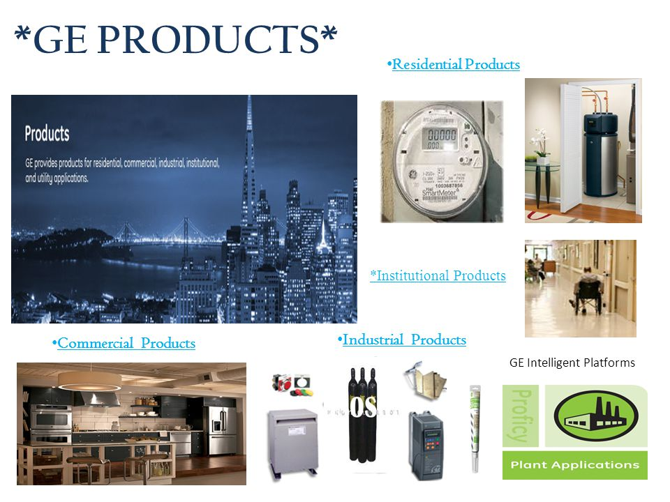 *GE PRODUCTS* Residential Products Commercial Products Industrial Products GE Intelligent Platforms *Institutional Products