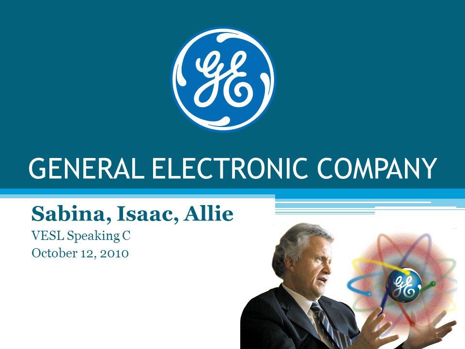 GENERAL ELECTRONIC COMPANY Sabina, Isaac, Allie VESL Speaking C October 12, 2010