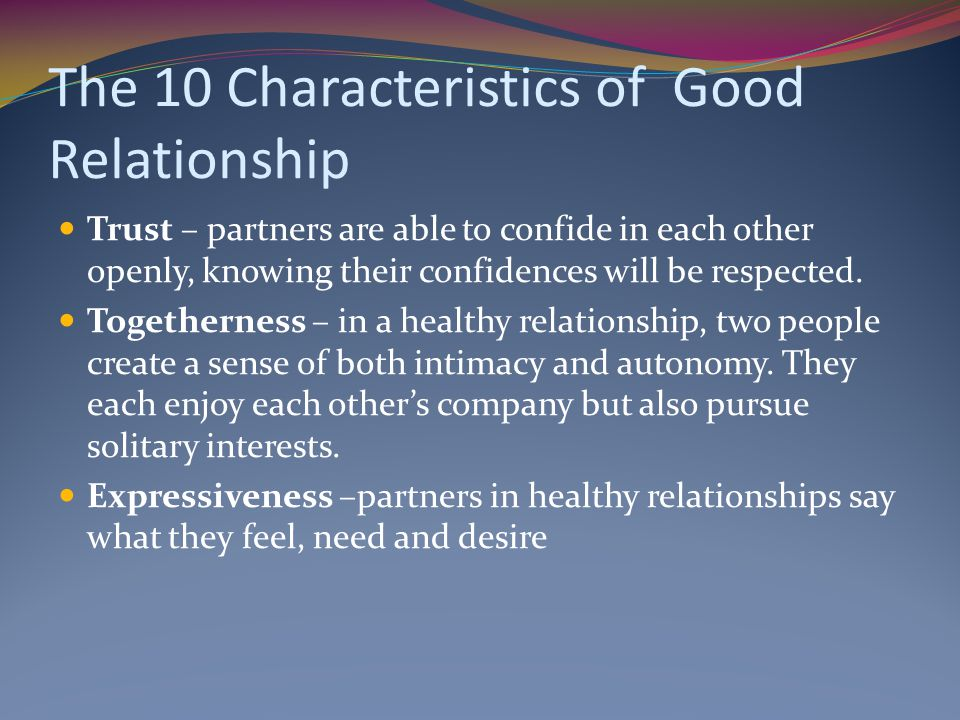 The 10 Characteristics of Good Relationship Trust – partners are able to confide in each other openly, knowing their confidences will be respected.