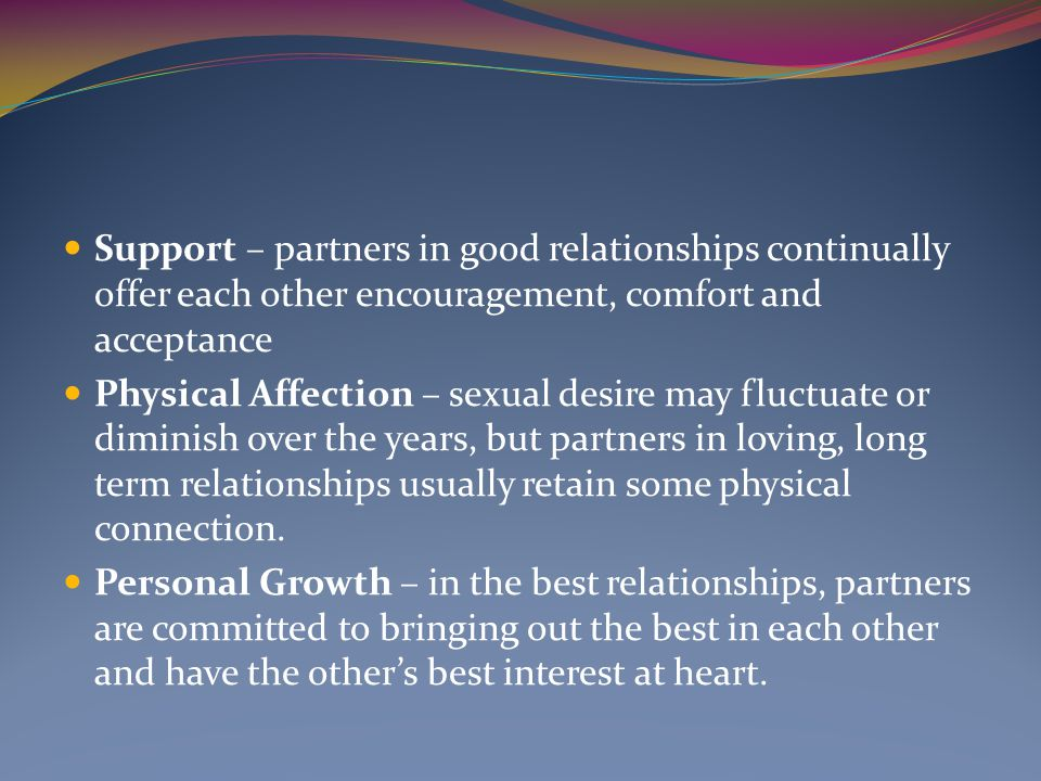 Support – partners in good relationships continually offer each other encouragement, comfort and acceptance Physical Affection – sexual desire may fluctuate or diminish over the years, but partners in loving, long term relationships usually retain some physical connection.