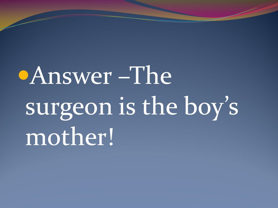 Answer –The surgeon is the boy's mother!