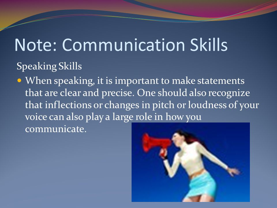 Note: Communication Skills Speaking Skills When speaking, it is important to make statements that are clear and precise.