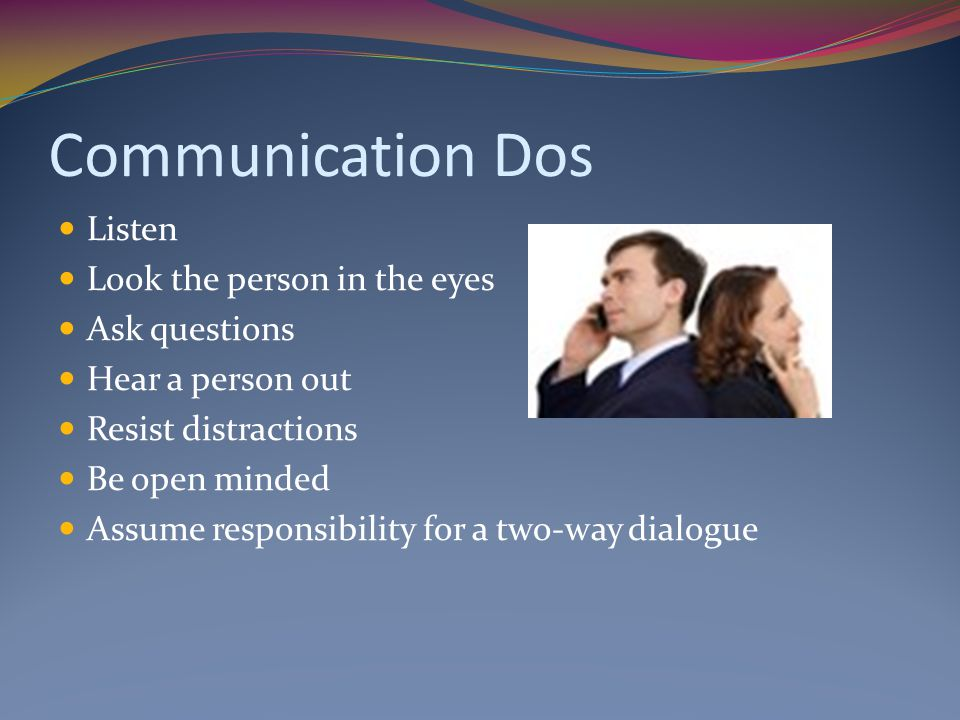 Communication Dos Listen Look the person in the eyes Ask questions Hear a person out Resist distractions Be open minded Assume responsibility for a two-way dialogue
