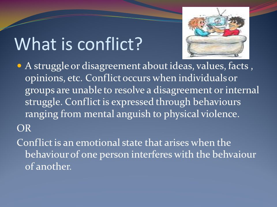 What is conflict.A struggle or disagreement about ideas, values, facts, opinions, etc.