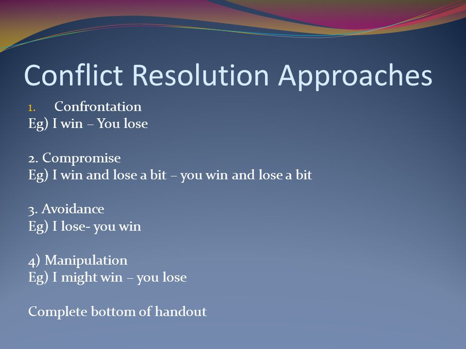 Conflict Resolution Approaches 1.Confrontation Eg) I win – You lose 2.