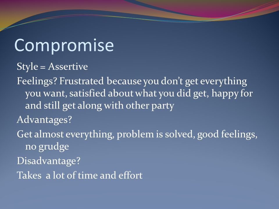 Compromise Style = Assertive Feelings? Frustrated because you don't get everything you want, satisfied about what you did get, happy for and still get