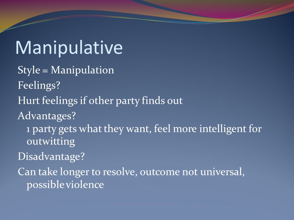 Manipulative Style = Manipulation Feelings.Hurt feelings if other party finds out Advantages.