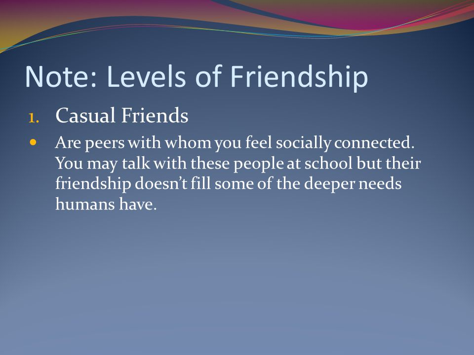 Note: Levels of Friendship 1.Casual Friends Are peers with whom you feel socially connected.