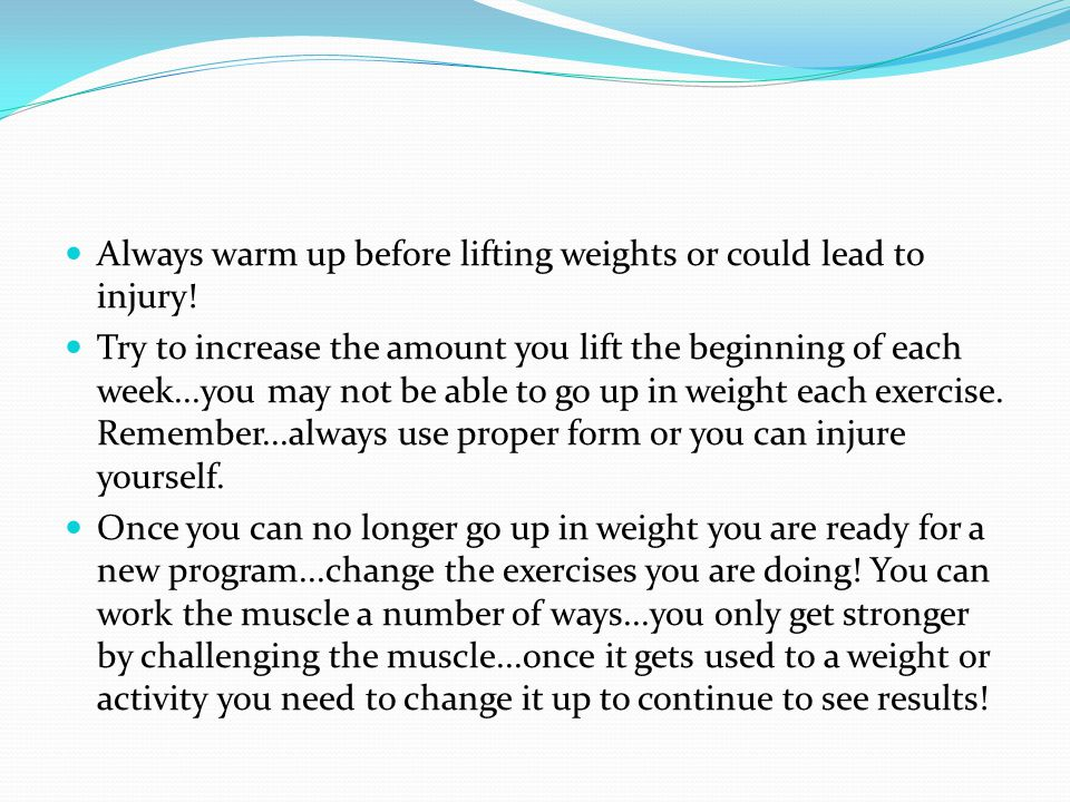 Always warm up before lifting weights or could lead to injury! Try to increase the amount you lift the beginning of each week...you may not be able to