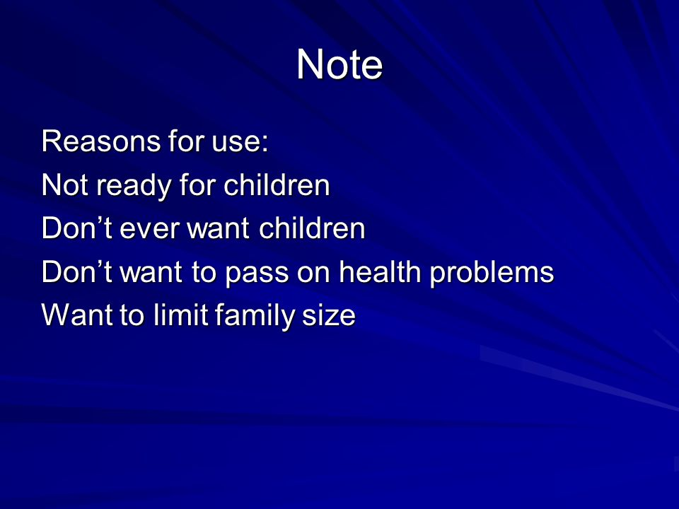 Note Reasons for use: Not ready for children Don't ever want children Don't want to pass on health problems Want to limit family size