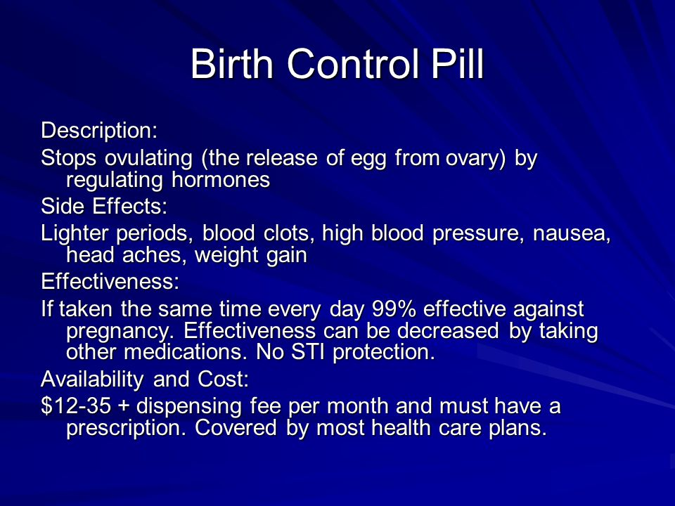 Birth Control Pill Description: Stops ovulating (the release of egg from ovary) by regulating hormones Side Effects: Lighter periods, blood clots, high blood pressure, nausea, head aches, weight gain Effectiveness: If taken the same time every day 99% effective against pregnancy.