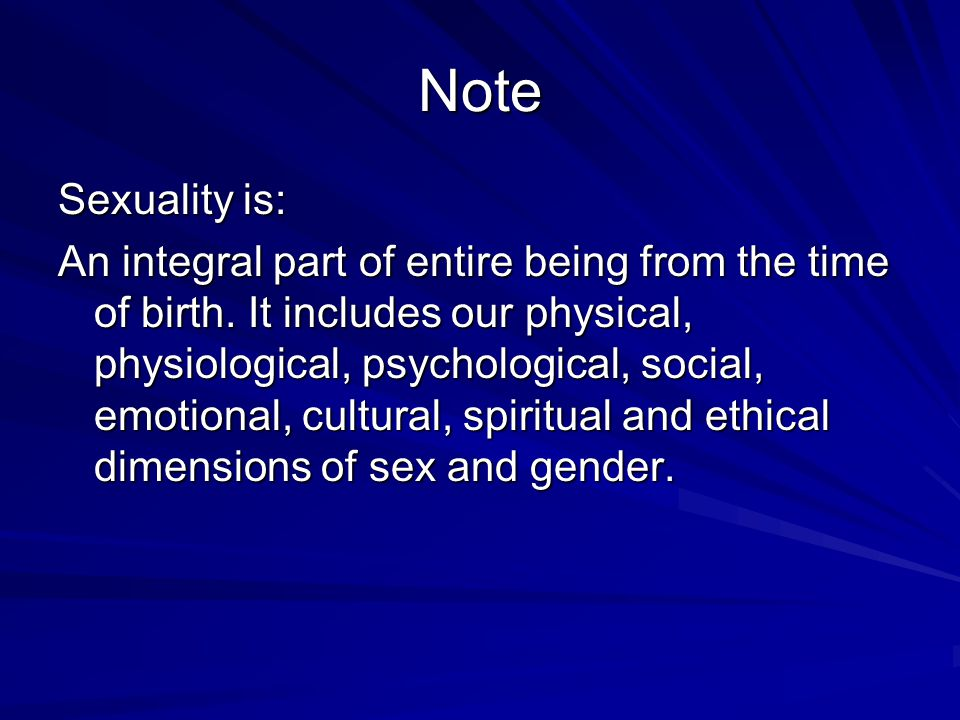 Note Sexuality is: An integral part of entire being from the time of birth. It includes our physical, physiological, psychological, social, emotional,