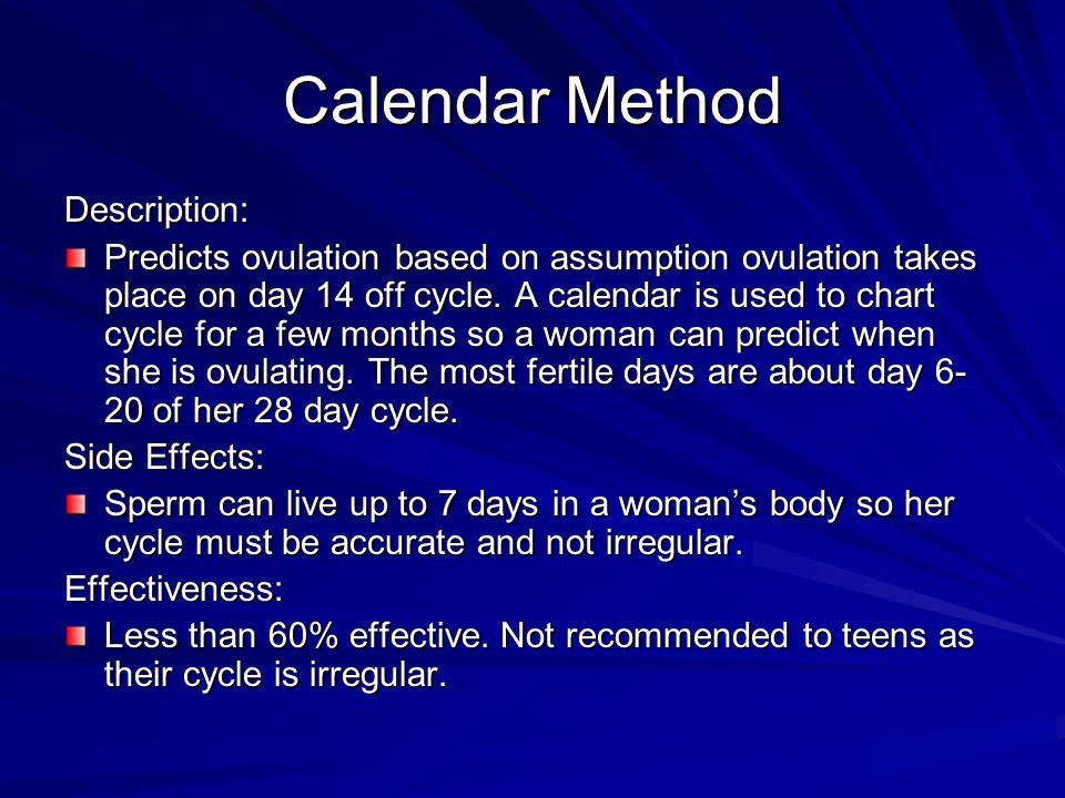 Calendar Method Description: Predicts ovulation based on assumption ovulation takes place on day 14 off cycle. A calendar is used to chart cycle for a