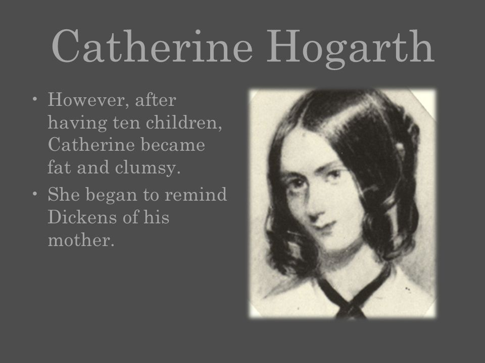 Catherine Hogarth However, after having ten children, Catherine became fat and clumsy.