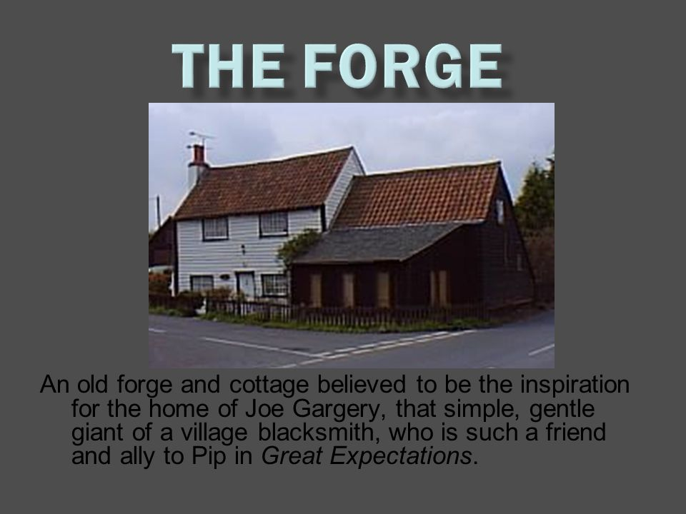 An old forge and cottage believed to be the inspiration for the home of Joe Gargery, that simple, gentle giant of a village blacksmith, who is such a friend and ally to Pip in Great Expectations.
