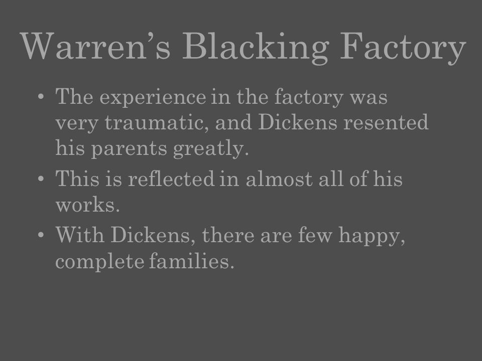 Warren's Blacking Factory The experience in the factory was very traumatic, and Dickens resented his parents greatly.