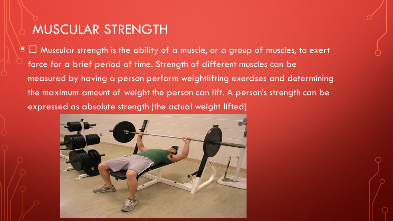 MUSCULAR STRENGTH ƒ Muscular strength is the ability of a muscle, or a group of muscles, to exert force for a brief period of time. Strength of differ