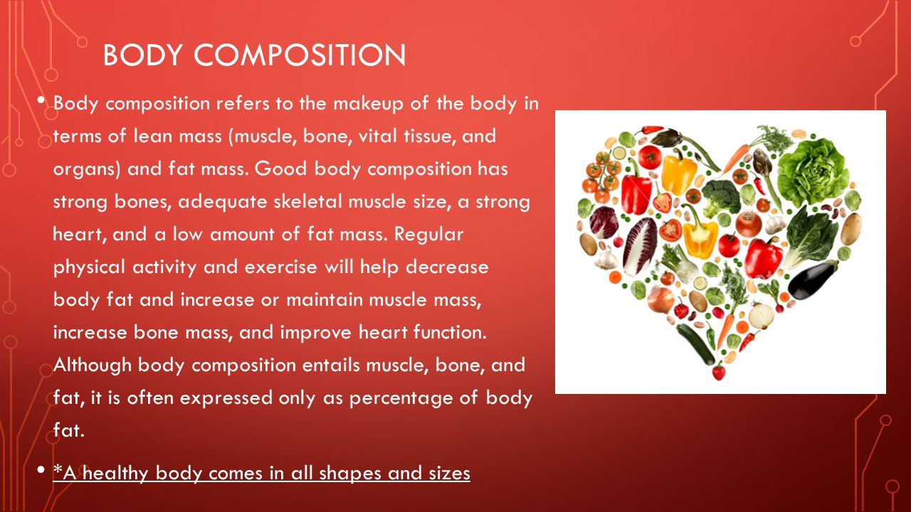 BODY COMPOSITION Body composition refers to the makeup of the body in terms of lean mass (muscle, bone, vital tissue, and organs) and fat mass. Good b