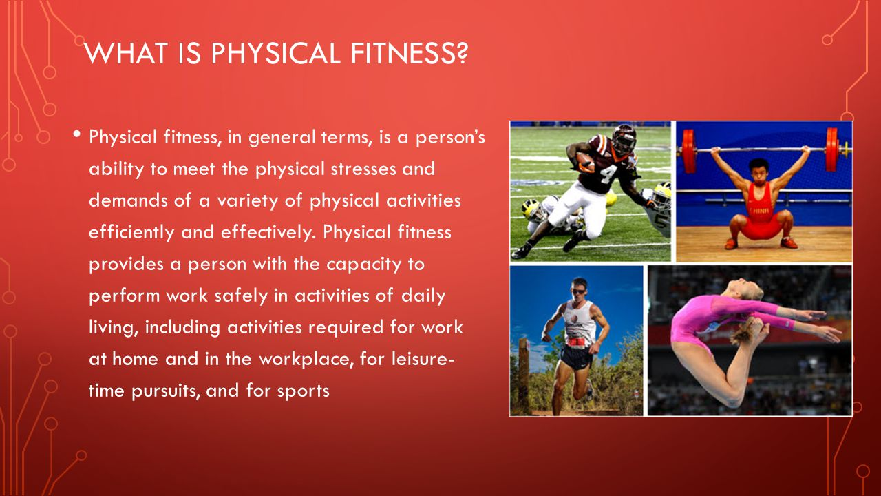 WHAT IS PHYSICAL FITNESS? Physical fitness, in general terms, is a person's ability to meet the physical stresses and demands of a variety of physical