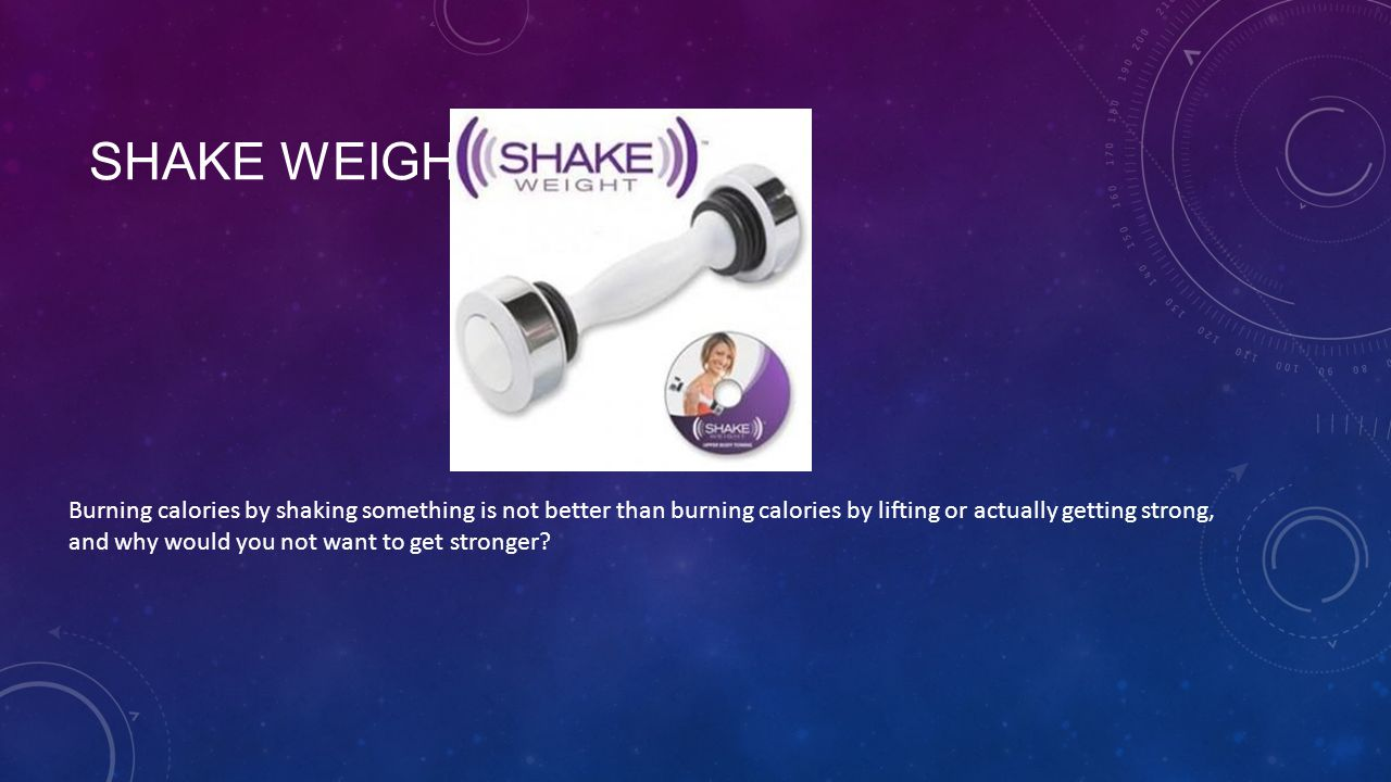 SHAKE WEIGHT Burning calories by shaking something is not better than burning calories by lifting or actually getting strong, and why would you not want to get stronger?