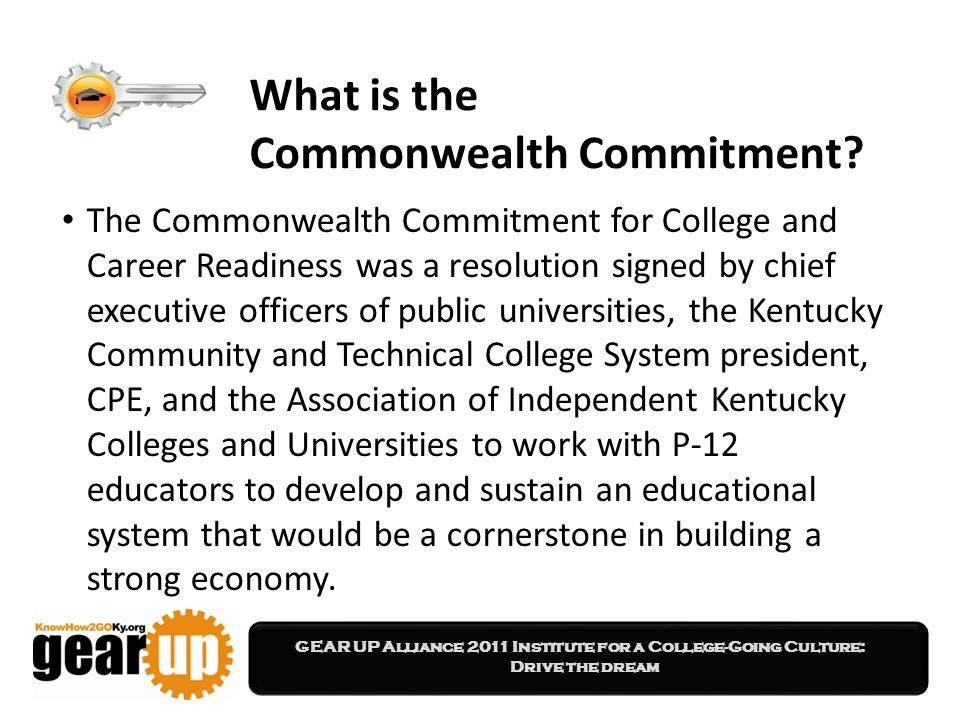 GEAR UP Alliance 2011 Institute for a College-Going Culture: Drive the dream What is the Commonwealth Commitment.