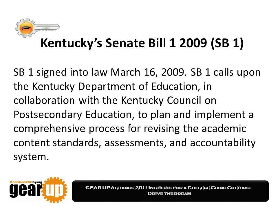 GEAR UP Alliance 2011 Institute for a College-Going Culture: Drive the dream Kentucky's Senate Bill 1 2009 (SB 1) SB 1 signed into law March 16, 2009.