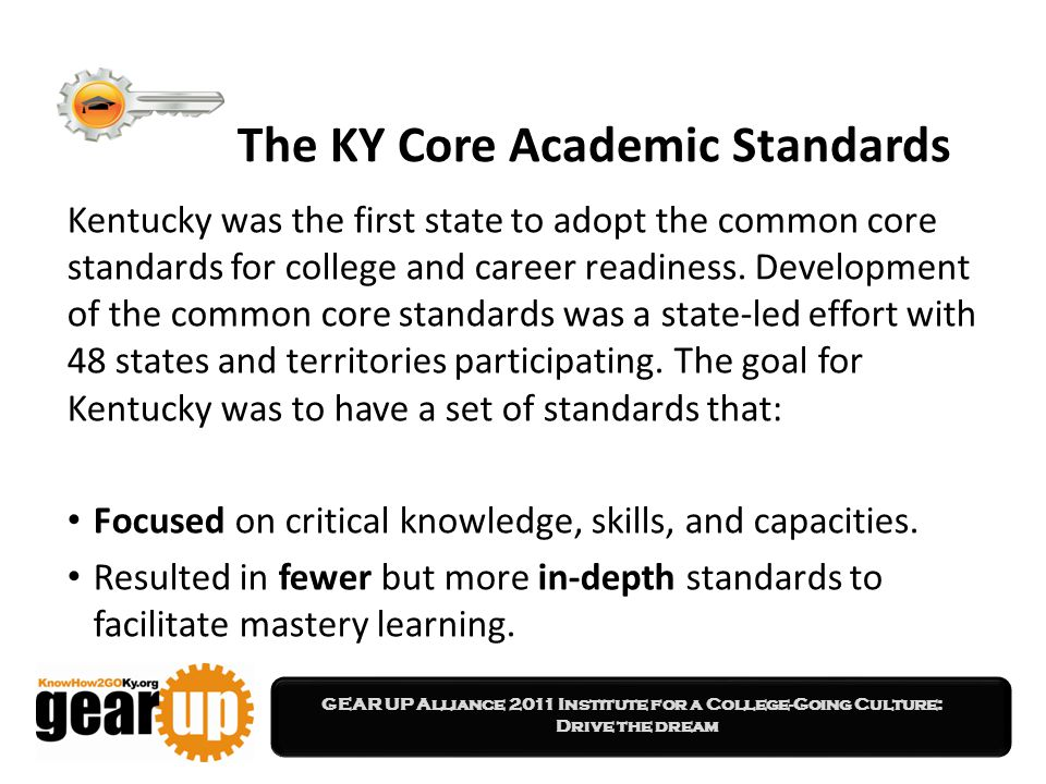 GEAR UP Alliance 2011 Institute for a College-Going Culture: Drive the dream The KY Core Academic Standards Kentucky was the first state to adopt the common core standards for college and career readiness.
