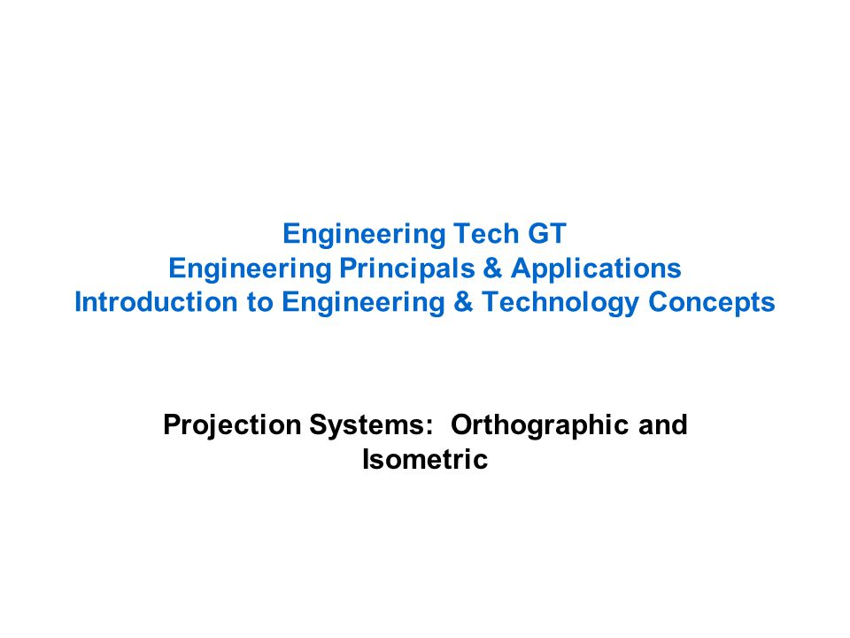 Engineering Tech GT Engineering Principals & Applications Introduction to Engineering & Technology Concepts Projection Systems: Orthographic and Isome