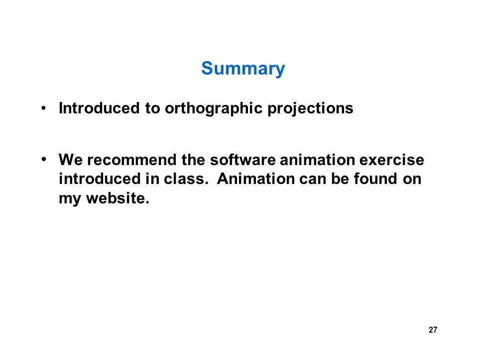 27 Summary Introduced to orthographic projections We recommend the software animation exercise introduced in class. Animation can be found on my websi