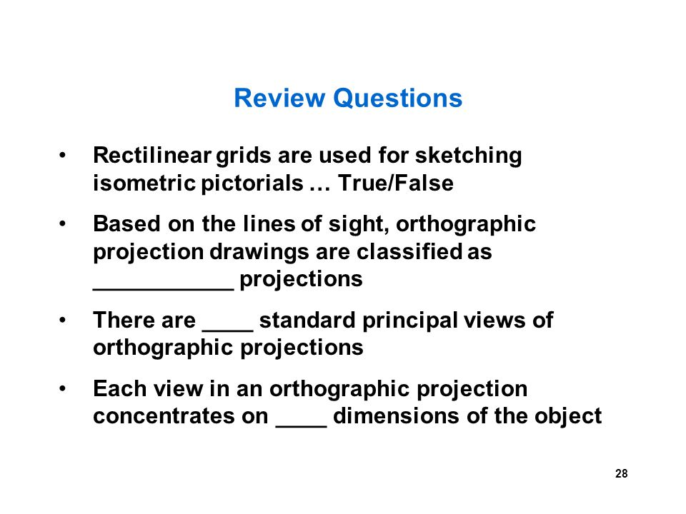 28 Review Questions Rectilinear grids are used for sketching isometric pictorials … True/False Based on the lines of sight, orthographic projection dr