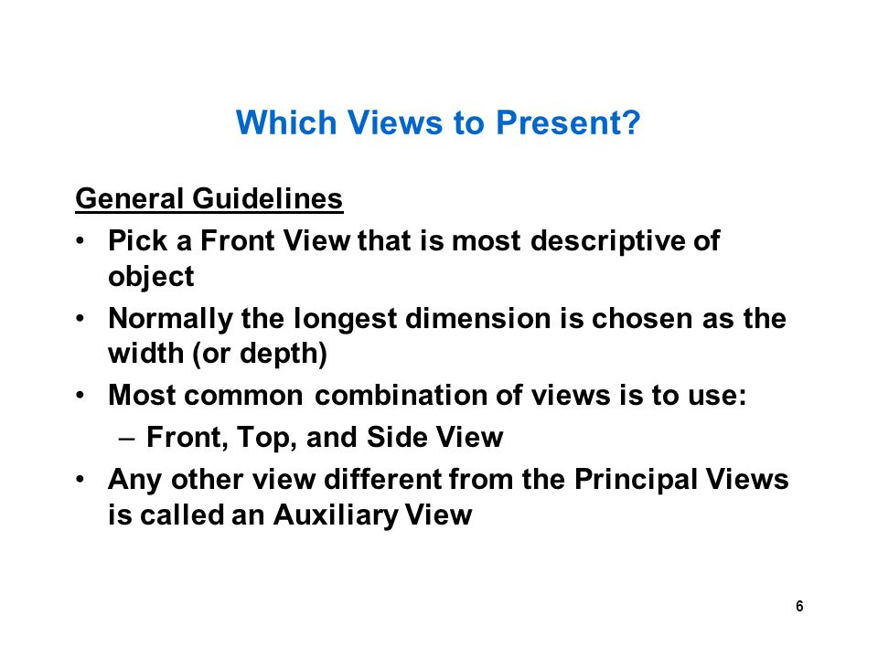 6 Which Views to Present? General Guidelines Pick a Front View that is most descriptive of object Normally the longest dimension is chosen as the widt
