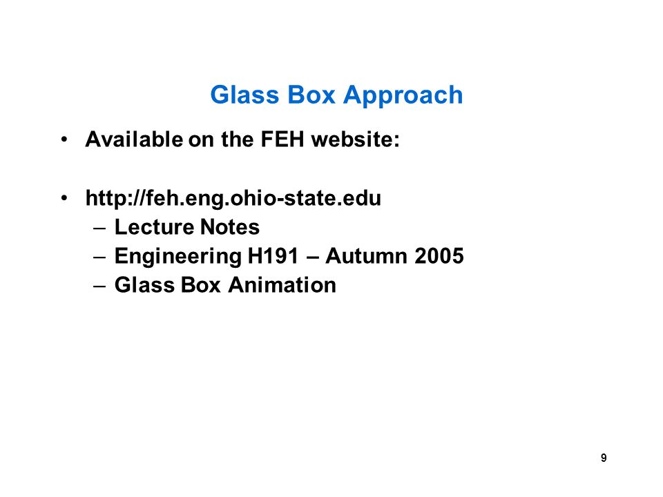 9 Glass Box Approach Available on the FEH website: http://feh.eng.ohio-state.edu –Lecture Notes –Engineering H191 – Autumn 2005 –Glass Box Animation