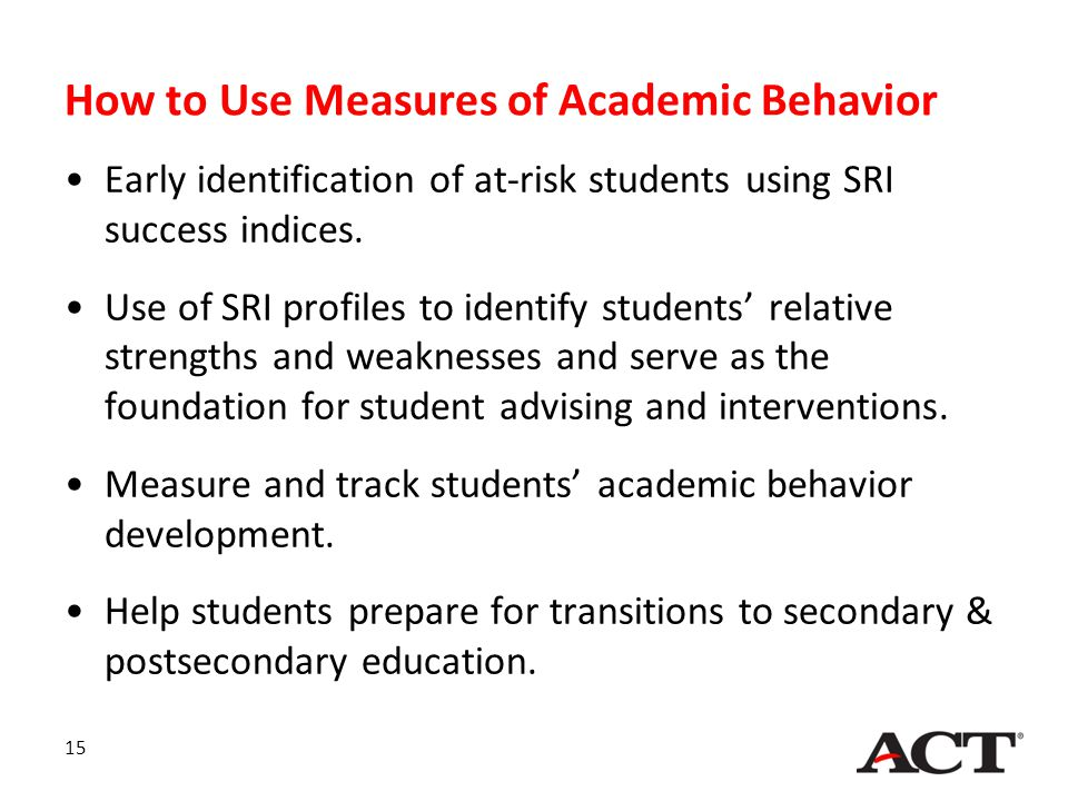 How to Use Measures of Academic Behavior Early identification of at-risk students using SRI success indices. Use of SRI profiles to identify students'