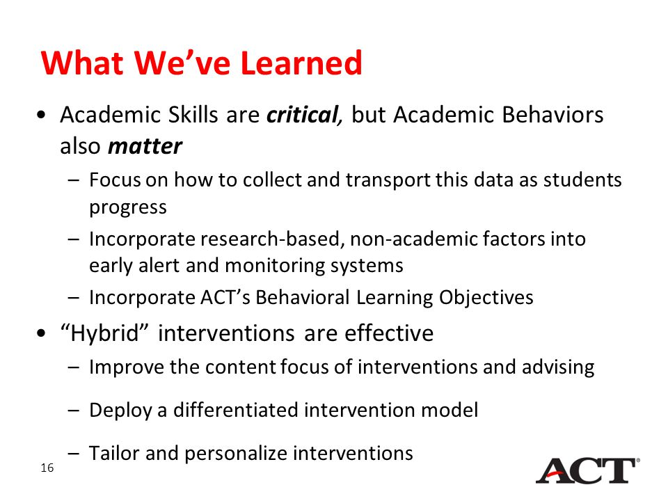 16 What We've Learned Academic Skills are critical, but Academic Behaviors also matter –Focus on how to collect and transport this data as students pr
