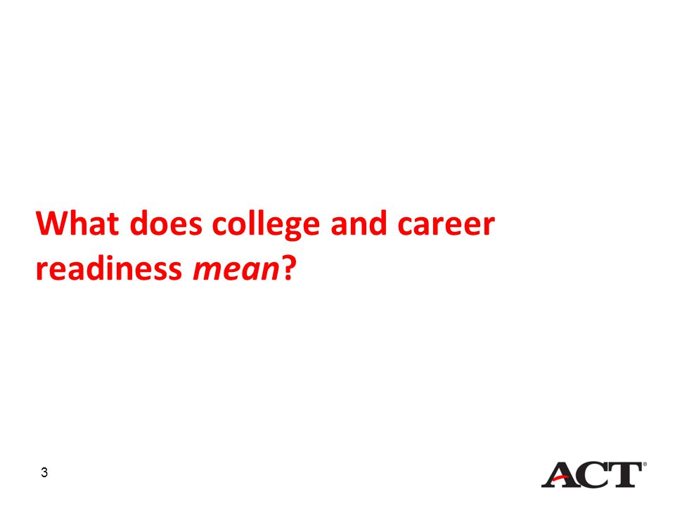 4 College Readiness ACT defines college readiness as: –The level of achievement a student needs to be ready to enroll and succeed—without remediation—in credit-bearing first-year postsecondary courses.