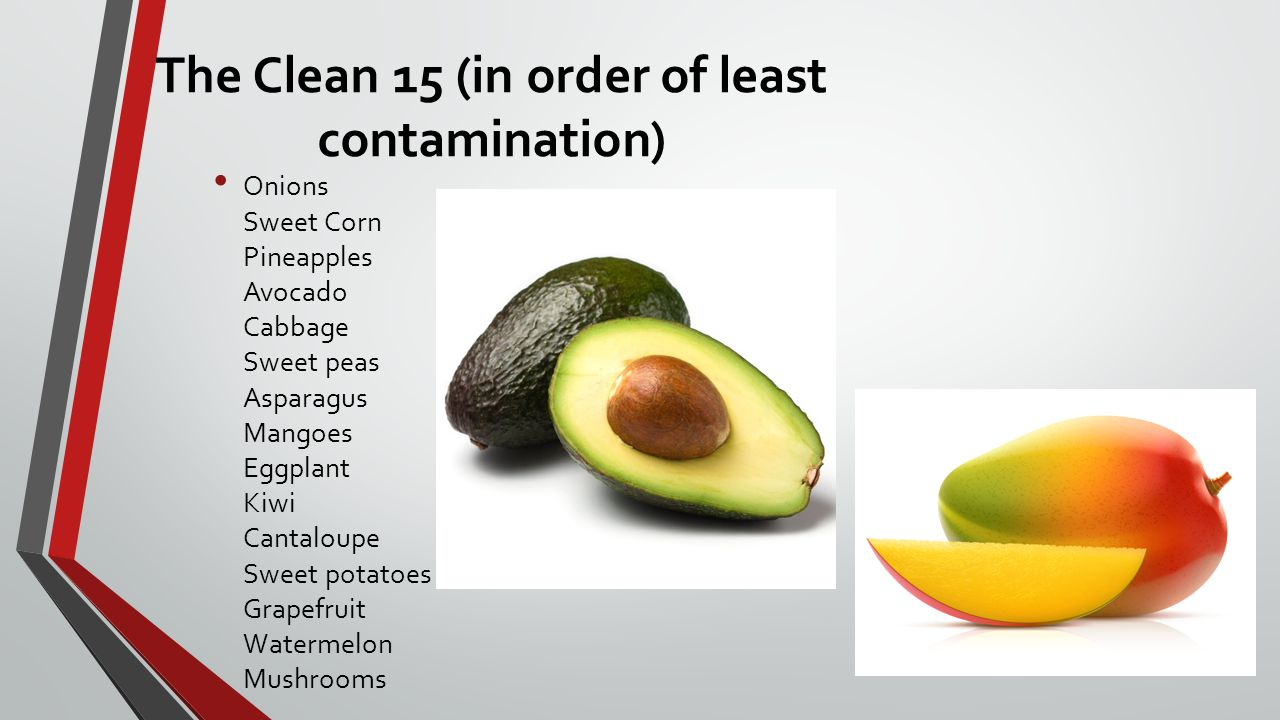 The Clean 15 (in order of least contamination) Onions Sweet Corn Pineapples Avocado Cabbage Sweet peas Asparagus Mangoes Eggplant Kiwi Cantaloupe Sweet potatoes Grapefruit Watermelon Mushrooms