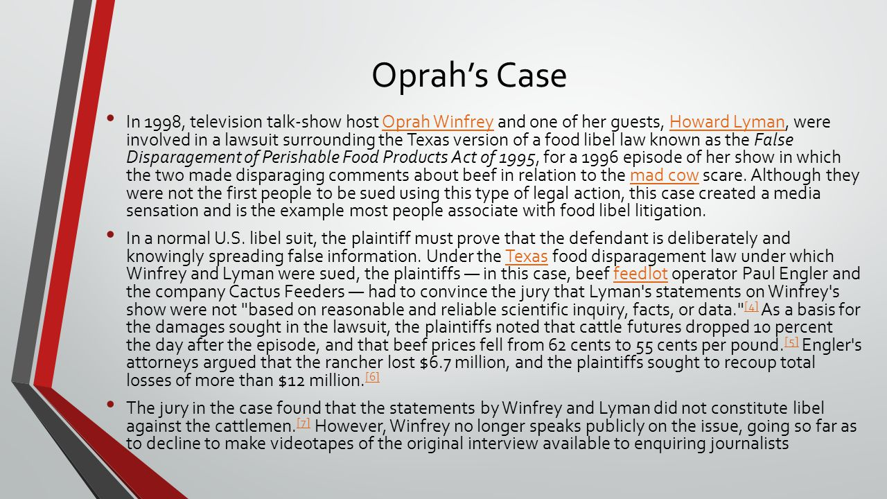 Oprah's Case In 1998, television talk-show host Oprah Winfrey and one of her guests, Howard Lyman, were involved in a lawsuit surrounding the Texas version of a food libel law known as the False Disparagement of Perishable Food Products Act of 1995, for a 1996 episode of her show in which the two made disparaging comments about beef in relation to the mad cow scare.