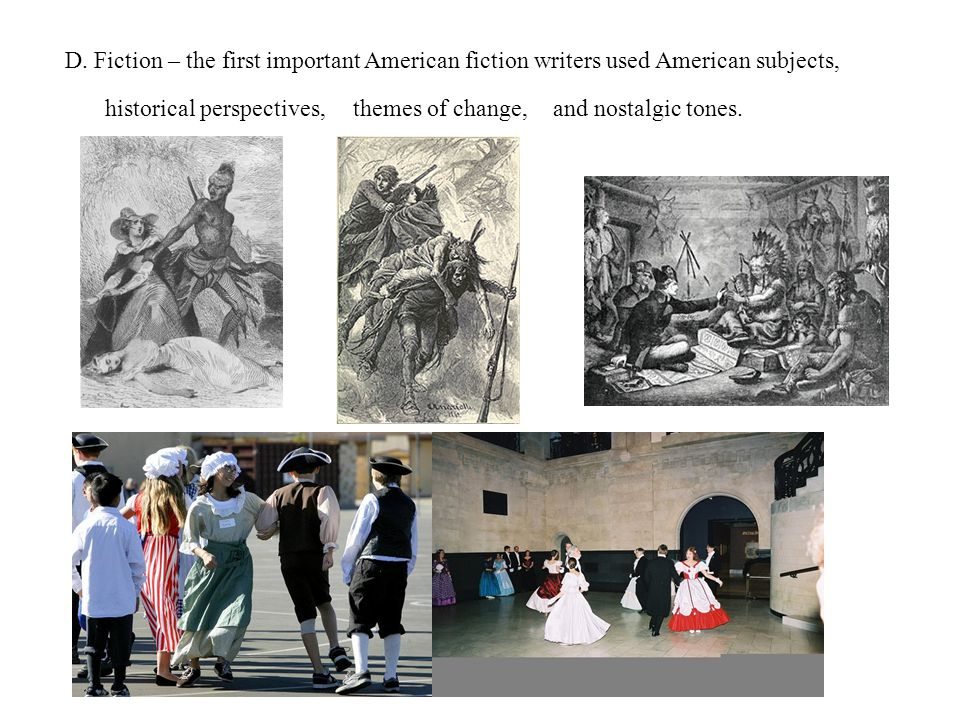D. Fiction – the first important American fiction writers used American subjects, historical perspectives,themes of change,and nostalgic tones.
