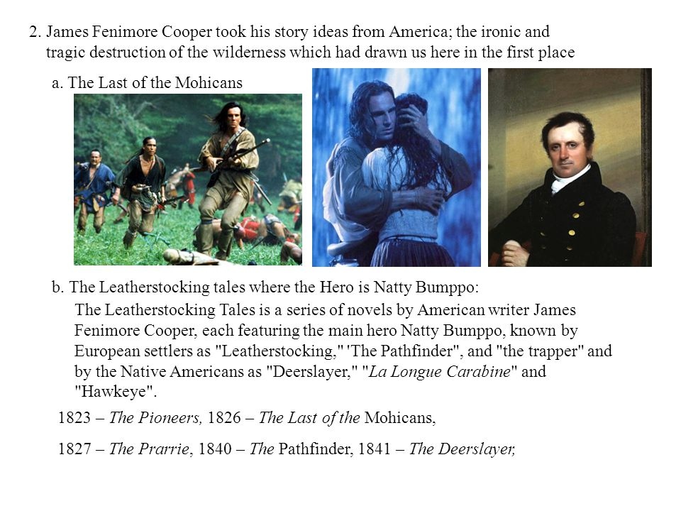 2. James Fenimore Cooper took his story ideas from America; the ironic and tragic destruction of the wilderness which had drawn us here in the first p