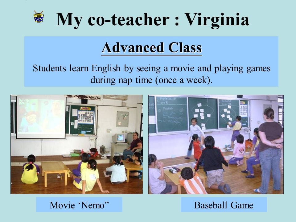 My co-teacher : Virginia Advanced Class Students learn English by seeing a movie and playing games during nap time (once a week).